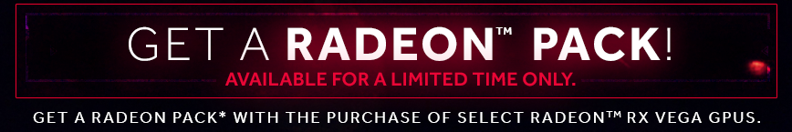 Get A RADEON PACK! Available for a limited time only. Get a RADEON PACK* with the purchase of select RadeonTM RX Vega GPUS.